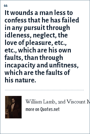 William Lamb, 2nd Viscount Melbourne: It wounds a man less to confess that he has failed in any pursuit through idleness, neglect, the love of pleasure, etc., etc., which are his own faults, than through incapacity and unfitness, which are the faults of his nature.