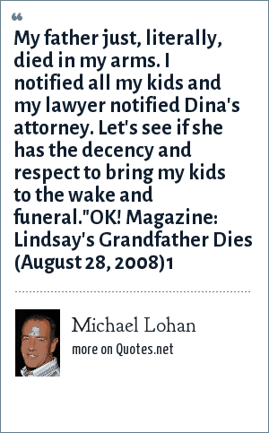 Michael Lohan: My father just, literally, died in my arms. I notified all my kids and my lawyer notified Dina's attorney. Let's see if she has the decency and respect to bring my kids to the wake and funeral.