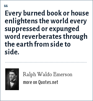 Ralph Waldo Emerson: Every burned book or house enlightens the world every suppressed or expunged word reverberates through the earth from side to side.
