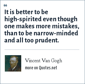 Vincent Van Gogh: It is better to be high-spirited even though one makes more mistakes, than to be narrow-minded and all to prudent.