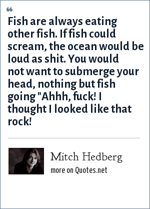 Mitch Hedberg: Fish are always eating other fish. If fish could scream, the ocean would be loud as shit. You would not want to submerge your head, nothing but fish going