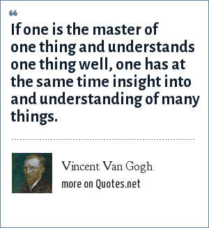 Vincent Van Gogh: If one is the master of one thing and understands one thing well, one has at the same time insight into and understanding of many things.
