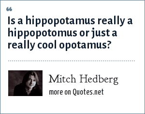 Mitch Hedberg: Is a hippopotamus really a hippopotomus or just a really cool opotamus?