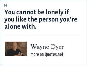 Wayne Dyer: You cannot be lonely if you like the person you're alone with.
