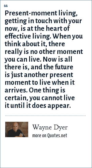 Wayne Dyer: Present-moment living, getting in touch with your now, is at the heart of effective living. When you think about it, there really is no other moment you can live. Now is all there is, and the future is just another present moment to live when it arrives. One thing is certain, you cannot live it until it does appear.
