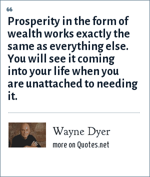 Wayne Dyer: Prosperity in the form of wealth works exactly the same as everything else. You will see it coming into your life when you are unattached to needing it.
