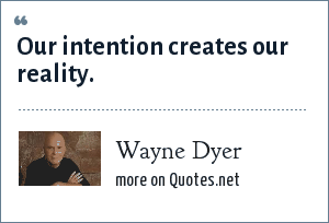 Wayne Dyer: Our intention creates our reality.