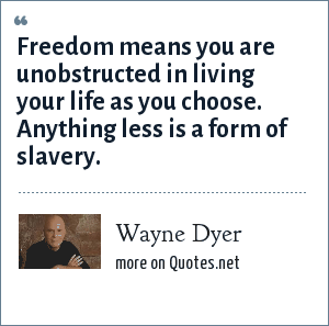 Wayne Dyer: Freedom means you are unobstructed in living your life as you choose. Anything less is a form of slavery.