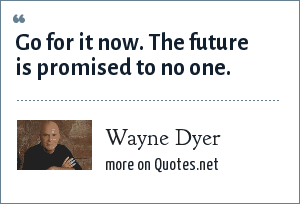 Wayne Dyer: Go for it now. The future is promised to no one.