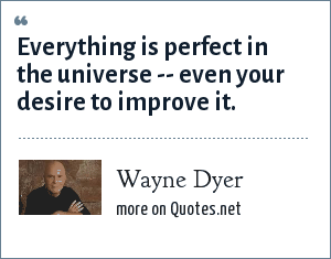 Wayne Dyer: Everything is perfect in the universe -- even your desire to improve it.