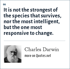 Charles Darwin: It is not the strongest of the species that survives, nor the most intelligent, but the one most      responsive to change.