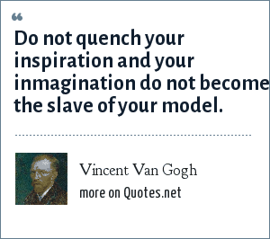 Vincent Van Gogh: Do not quench your inspiration and your inmagination do not become the slave of your model.