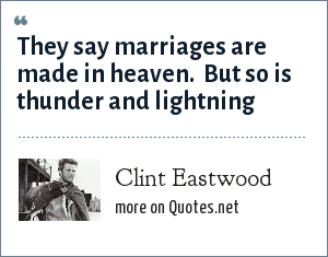 Clint Eastwood: They say marriages are made in heaven.  But so is thunder and lightning