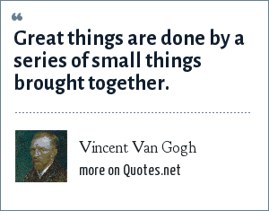 Vincent Van Gogh: Great things are done by a series of small things brought together.