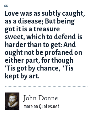John Donne: Love was as subtly caught, as a disease; But being got it is a treasure sweet, which to defend is harder than to get: And ought not be profaned on either part, for though 'Tis got by chance,  'Tis kept by art.