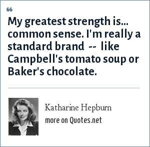 Katharine Hepburn: My greatest strength is... common sense. I'm really a standard brand  --  like Campbell's tomato soup or Baker's chocolate.