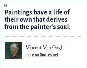 Vincent Van Gogh: Paintings have a life of their own that derives from the painter's soul.