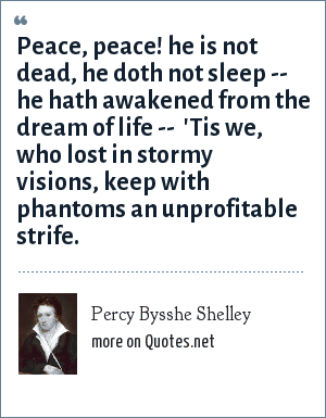 Percy Bysshe Shelley: Peace, peace! he is not dead, he doth not sleep -- he hath awakened from the dream of life --  'Tis we, who lost in stormy visions, keep with phantoms an unprofitable strife.