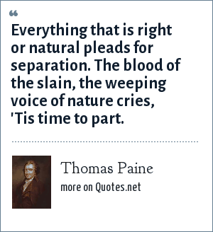 Thomas Paine: Everything that is right or natural pleads for separation. The blood of the slain, the weeping voice of nature cries,  'Tis time to part.