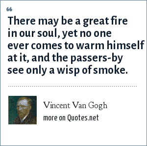 Vincent Van Gogh: There may be a great fire in our soul, yet no one ever comes to warm himself at it, and the passers-by see only a wisp of smoke.