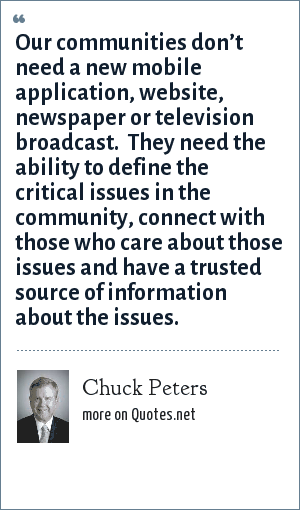 Chuck Peters: Our communities don't need a new mobile application, website, newspaper or television broadcast.  They need the ability to define the critical issues in the community, connect with those who care about those issues and have a trusted source of information about the issues.