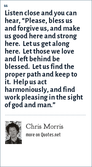 "Chris Morris: Listen close and you can hear, ""Please, bless us and forgive us, and make us good here and strong here.  Let us get along here.  Let those we love and left behind be blessed.  Let us find the proper path and keep to it.  Help us act harmoniously, and find work pleasing in the sight of god and man."""
