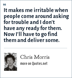 Chris Morris: It makes me irritable when people come around asking for trouble and I don't have any ready for them.  Now I'll have to go find them and deliver some.