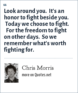 Chris Morris: Look around you.  It's an honor to fight beside you.  Today we choose to fight.   For the freedom to fight on other days.  So we remember what's worth fighting for.