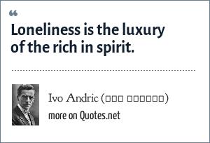 Ivo Andric (Иво Андрић): Loneliness is the luxury of the rich in spirit.