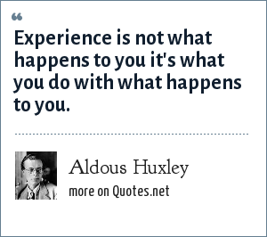 Aldous Huxley: Experience is not what happens to you it's what you do with what happens to you.