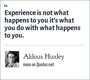 Aldous Huxley: Experience is not what happens to you it's what you do with what happens to you.