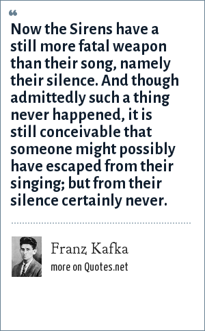 Franz Kafka: Now the Sirens have a still more fatal weapon than their song, namely their silence. And though admittedly such a thing never happened, it is still conceivable that someone might possibly have escaped from their singing; but from their silence certainly never.