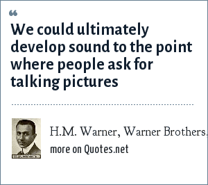 H.M. Warner, Warner Brothers, 1927.: We could ultimately develop sound to the point where people ask for talking pictures