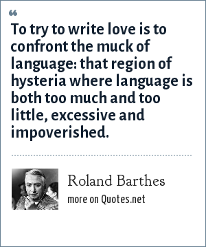 Roland Barthes: To try to write love is to confront the muck of language: that region of hysteria where language is both too much and too little, excessive and impoverished.