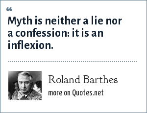Roland Barthes: Myth is neither a lie nor a confession: it is an inflexion.