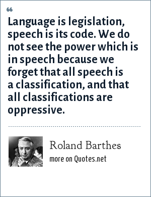 Roland Barthes: Language is legislation, speech is its code. We do not see the power which is in speech because we forget that all speech is a classification, and that all classifications are oppressive.