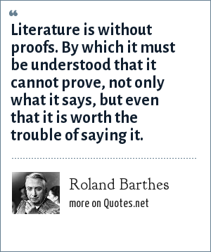 Roland Barthes: Literature is without proofs. By which it must be understood that it cannot prove, not only what it says, but even that it is worth the trouble of saying it.