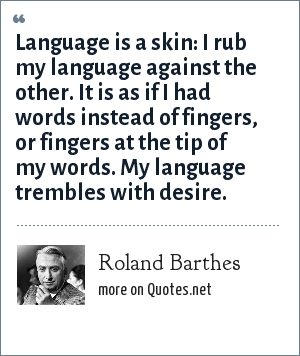 Roland Barthes: Language is a skin: I rub my language against the other. It is as if I had words instead of fingers, or fingers at the tip of my words. My language trembles with desire.