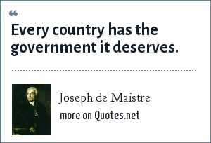 Joseph de Maistre: Every country has the government it deserves.