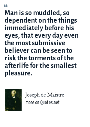 Joseph de Maistre: Man is so muddled, so dependent on the things immediately before his eyes, that every day even the most submissive believer can be seen to risk the torments of the afterlife for the smallest pleasure.
