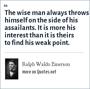 Ralph Waldo Emerson: The wise man always throws himself on the side of his assailants. It is more his interest than it is theirs to find his weak point.