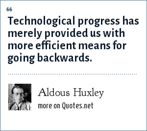 Aldous Huxley: Technological progress has merely provided us with more efficient means for going backwards.