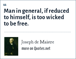 Joseph de Maistre: Man in general, if reduced to himself, is too wicked to be free.