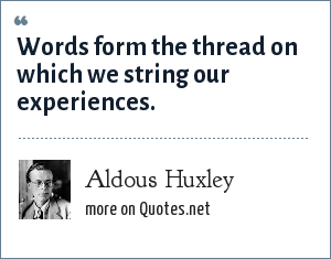 Aldous Huxley: Words form the thread on which we string our experiences.