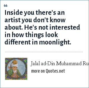 Jalal ad-Din Muhammad Rumi: Inside you there's an artist you don't know about. He's not interested in how things look different in moonlight.