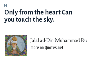 Jalal ad-Din Muhammad Rumi: Only from the heart Can you touch the sky.