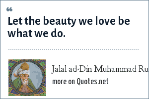 Jalal ad-Din Muhammad Rumi: Let the beauty we love be what we do.