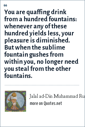Jalal ad-Din Muhammad Rumi: You are quaffing drink from a hundred fountains: whenever any of these hundred yields less, your pleasure is diminished. But when the sublime fountain gushes from within you, no longer need you steal from the other fountains.