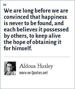 Aldous Huxley: We are long before we are convinced that happiness is never to be found, and each believes it possessed by others, to keep alive the hope of obtaining it for himself.