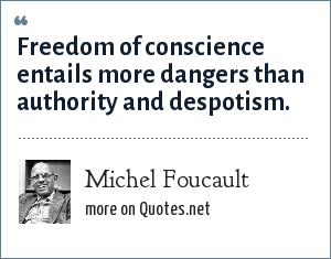 Michel Foucault: Freedom of conscience entails more dangers than authority and despotism.